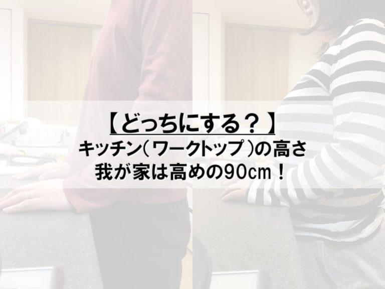 【どっちにする?】キッチン(ワークトップ)の高さ_我が家は高めの90cm!