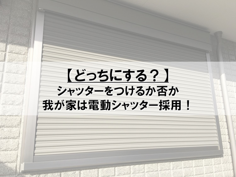 【どっちにする?】シャッターをつけるか否か_我が家は電動シャッター採用!