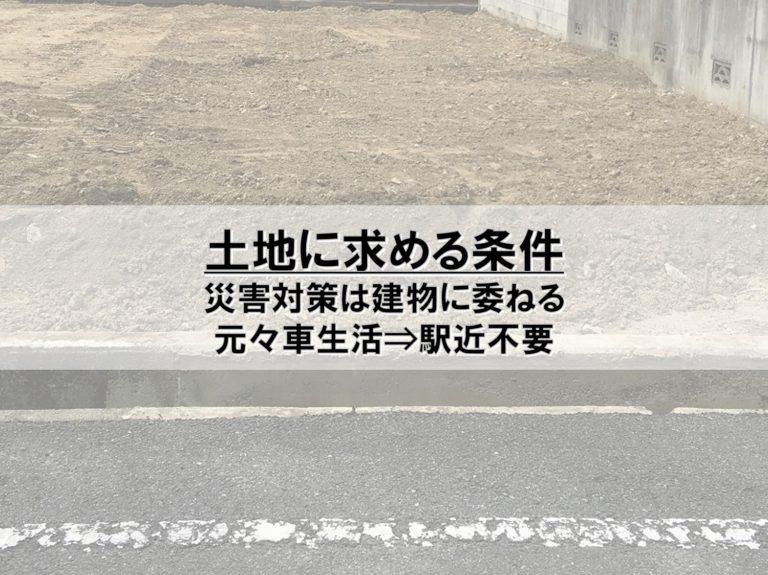 【土地】土地に求める条件_災害対策は建物に委ねる_元々車生活⇒駅近不要