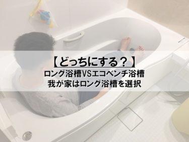 【どっちにする?】ロング浴槽VSエコベンチ浴槽