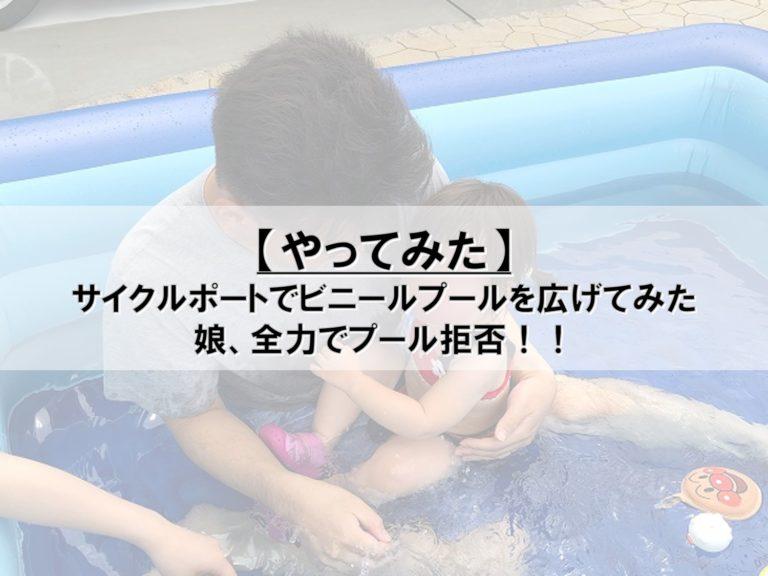 【やってみた】サイクルポートでビニールプールを広げてみた_娘、全力でプール拒否!!