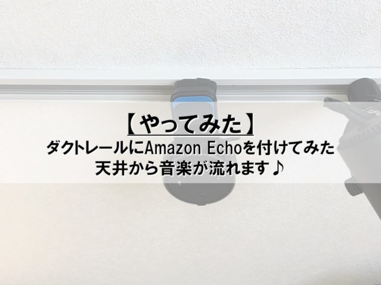 【やってみた】ダクトレールにAmazon Echoを付けてみた_天井から音楽が流れます♪