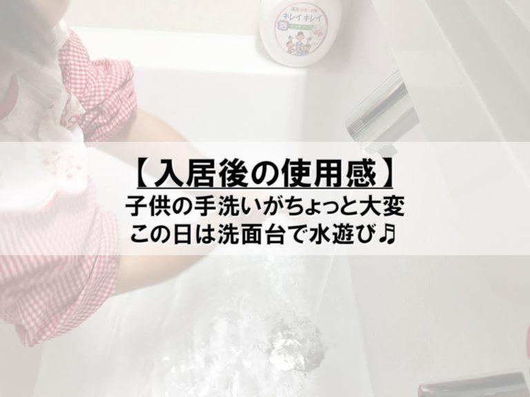 【入居後の使用感】子供の手洗いがちょっと大変_この日は洗面台で水遊び♬