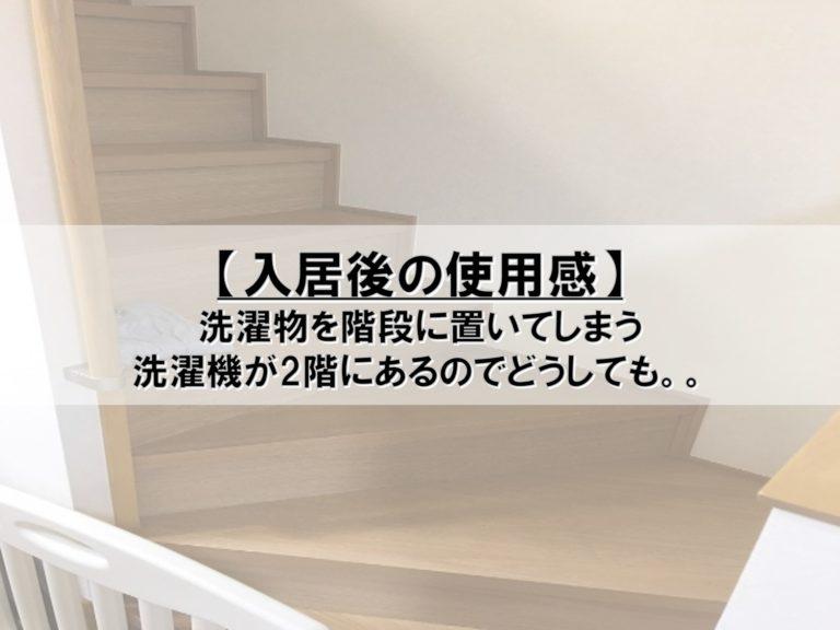【入居後の使用感】洗濯物を階段に置いてしまう_洗濯機が2階にあるのでどうしても。。