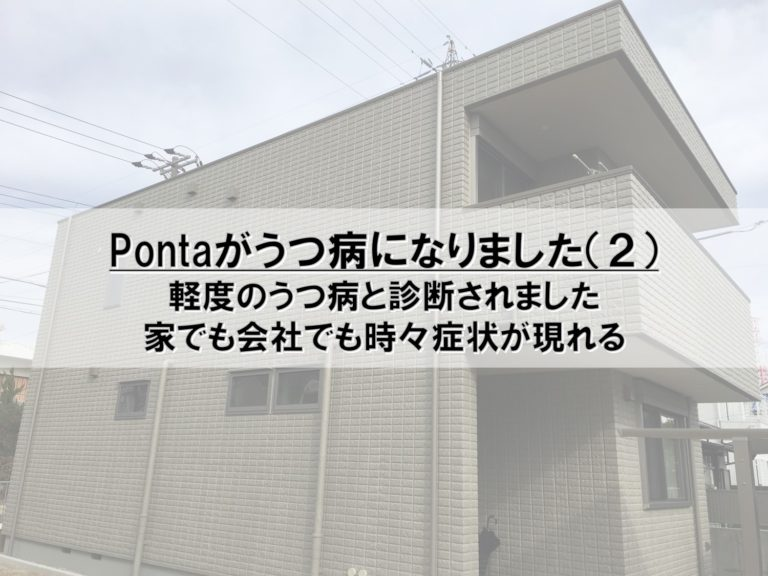 Pontaがうつ病になりました(2)_軽度のうつ病と診断されました_家でも会社でも時々症状が現れる