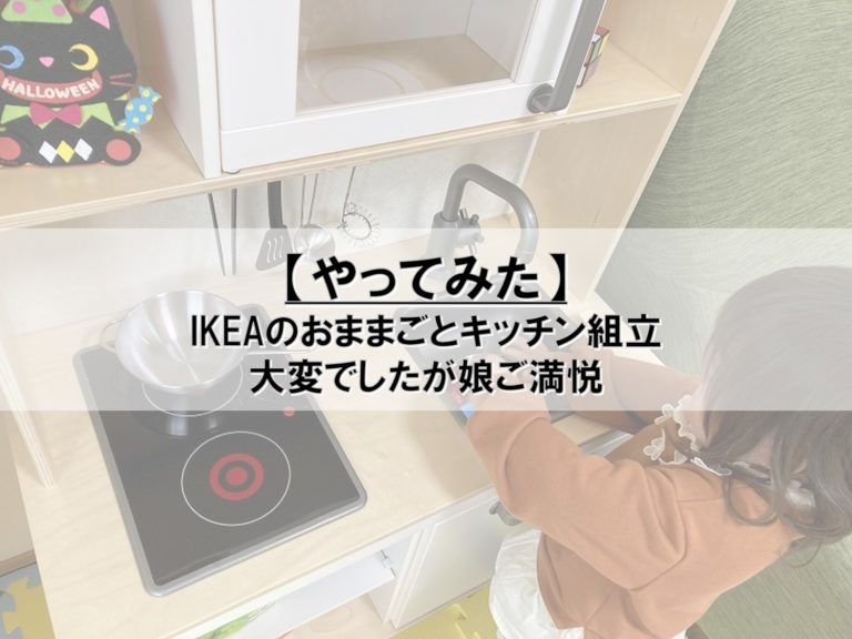 【やってみた】IKEAのおままごとキッチン組立_大変でしたが娘ご満悦
