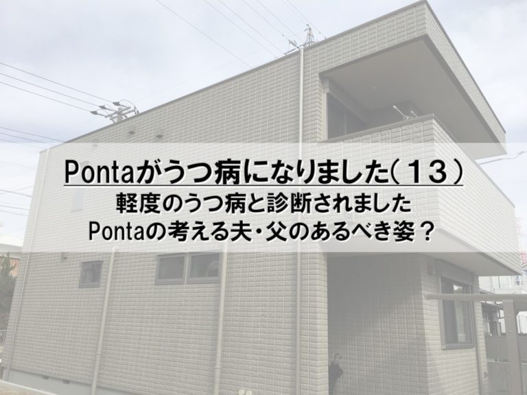 Pontaがうつ病になりました(13)_軽度のうつ病と診断されました_Pontaの考える夫・父のあるべき姿?